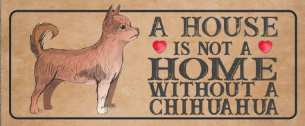 chihuahua Dog Metal Sign Plaque - A House Is Not a ome without a